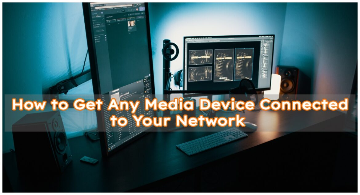 How to Get Any Media Device Connected to Your Network