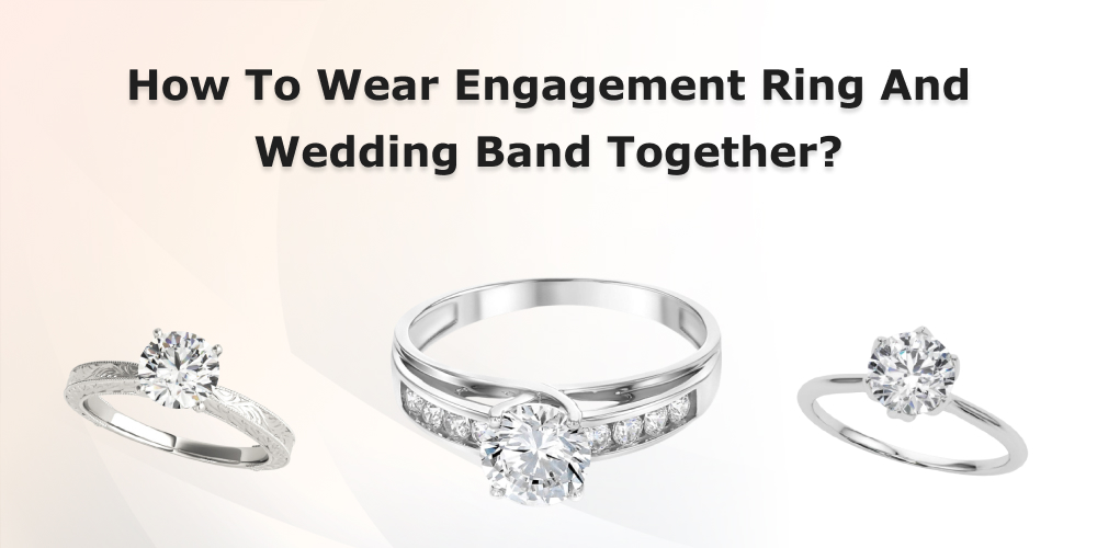 How To Wear Engagement Ring And Wedding Band Together?