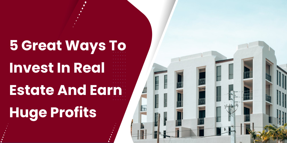 Sensational Ways to Invest In Real Estate And Earn Huge Profits