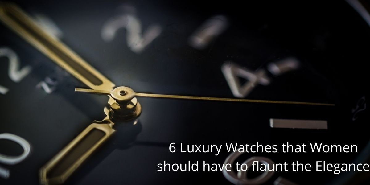 6 Luxury Watches that Women should have to flaunt the Elegance