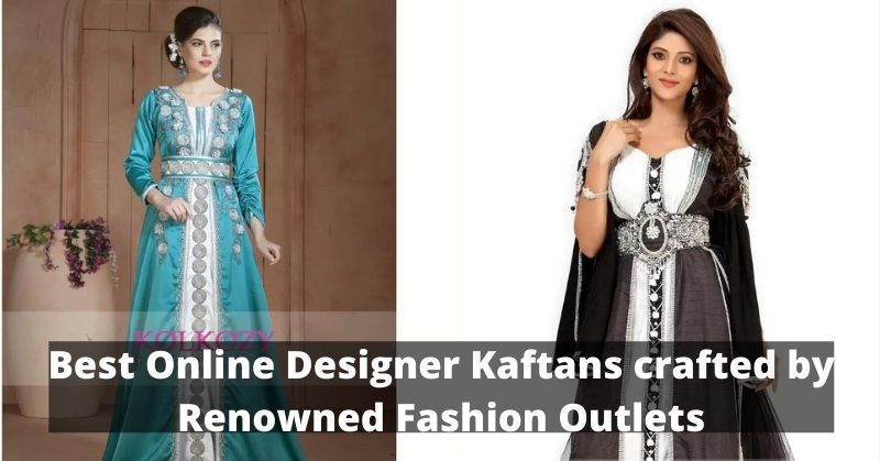 Best Online Designer Kaftans crafted by Renowned Fashion Outlets